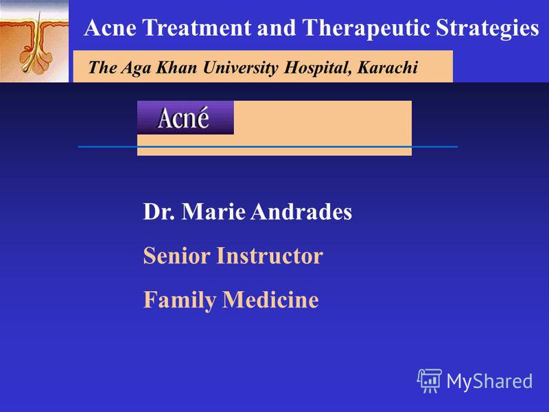 The Aga Khan University Hospital, Karachi Dr. Marie Andrades Senior Instructor Family Medicine Acne Treatment and Therapeutic Strategies