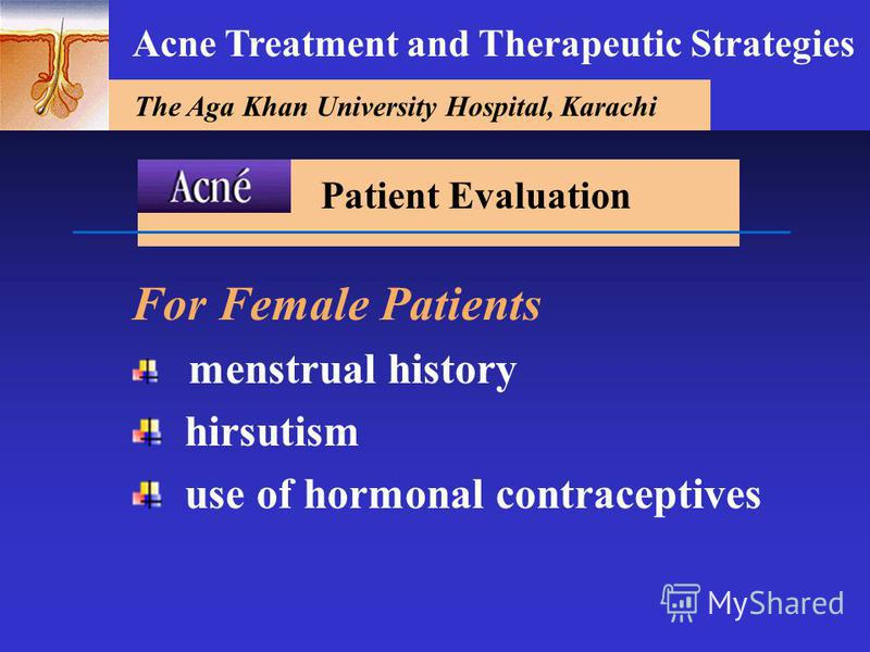 The Aga Khan University Hospital, Karachi Acne Treatment and Therapeutic Strategies For Female Patients menstrual history hirsutism use of hormonal contraceptives Patient Evaluation
