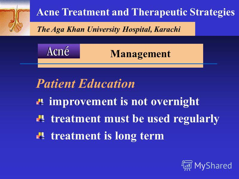 The Aga Khan University Hospital, Karachi Acne Treatment and Therapeutic Strategies Patient Education improvement is not overnight treatment must be used regularly treatment is long term Management