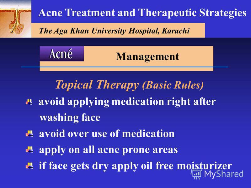 The Aga Khan University Hospital, Karachi Acne Treatment and Therapeutic Strategies Topical Therapy (Basic Rules) avoid applying medication right after washing face avoid over use of medication apply on all acne prone areas if face gets dry apply oil