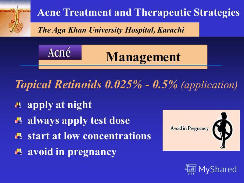 The Aga Khan University Hospital, Karachi Acne Treatment and Therapeutic Strategies Topical Retinoids 0.025% - 0.5% (application) apply at night always apply test dose start at low concentrations avoid in pregnancy Management