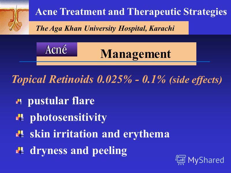 The Aga Khan University Hospital, Karachi Acne Treatment and Therapeutic Strategies Topical Retinoids 0.025% - 0.1% (side effects) pustular flare photosensitivity skin irritation and erythema dryness and peeling Management