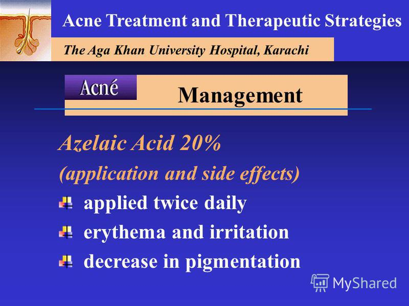 The Aga Khan University Hospital, Karachi Acne Treatment and Therapeutic Strategies Azelaic Acid 20% (application and side effects) applied twice daily erythema and irritation decrease in pigmentation Management