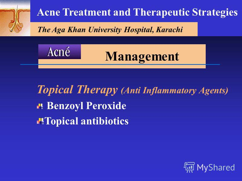 The Aga Khan University Hospital, Karachi Acne Treatment and Therapeutic Strategies Topical Therapy (Anti Inflammatory Agents) Benzoyl Peroxide Topical antibiotics Management