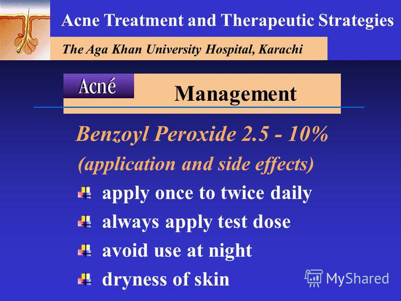 The Aga Khan University Hospital, Karachi Acne Treatment and Therapeutic Strategies Benzoyl Peroxide 2.5 - 10% (application and side effects) apply once to twice daily always apply test dose avoid use at night dryness of skin Management