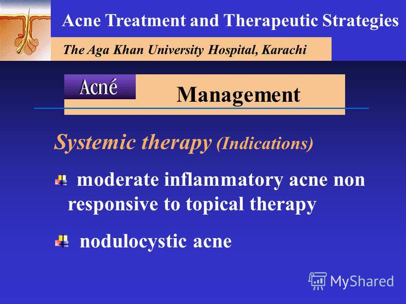 The Aga Khan University Hospital, Karachi Acne Treatment and Therapeutic Strategies Systemic therapy (Indications) moderate inflammatory acne non responsive to topical therapy nodulocystic acne Management