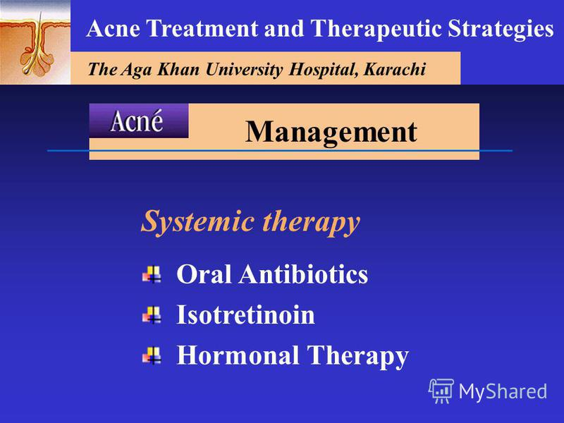 The Aga Khan University Hospital, Karachi Acne Treatment and Therapeutic Strategies Systemic therapy Oral Antibiotics Isotretinoin Hormonal Therapy Management