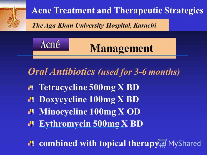 The Aga Khan University Hospital, Karachi Acne Treatment and Therapeutic Strategies Oral Antibiotics (used for 3-6 months) Tetracycline 500mg X BD Doxycycline 100mg X BD Minocycline 100mg X OD Eythromycin 500mg X BD combined with topical therapy Mana