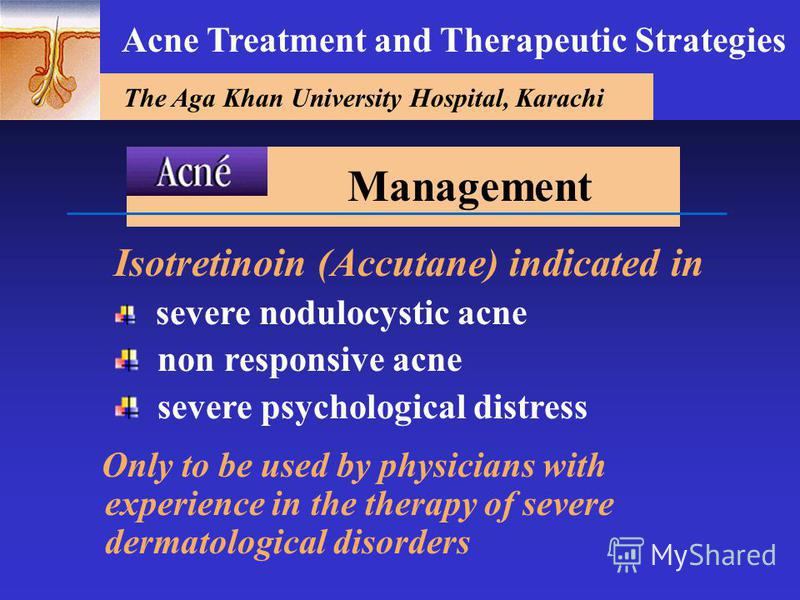 The Aga Khan University Hospital, Karachi Acne Treatment and Therapeutic Strategies Isotretinoin (Accutane) indicated in severe nodulocystic acne non responsive acne severe psychological distress Only to be used by physicians with experience in the t