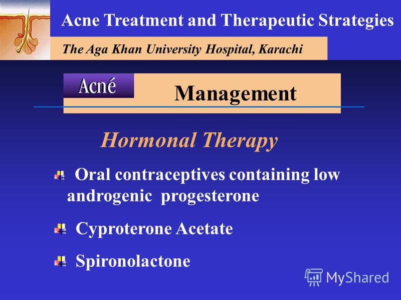 The Aga Khan University Hospital, Karachi Acne Treatment and Therapeutic Strategies Hormonal Therapy Oral contraceptives containing low androgenic progesterone Cyproterone Acetate Spironolactone Management