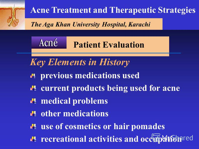 The Aga Khan University Hospital, Karachi Acne Treatment and Therapeutic Strategies Key Elements in History previous medications used current products being used for acne medical problems other medications use of cosmetics or hair pomades recreationa