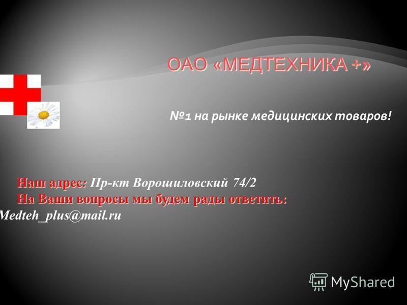 1 на рынке медицинских товаров! Наш адрес: Наш адрес: Пр-кт Ворошиловский 74/2 На Ваши вопросы мы будем рады ответить: На Ваши вопросы мы будем рады ответить: Medteh_plus@mail.ru ОАО «МЕДТЕХНИКА +»