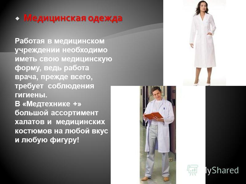Медицинская одежда Медицинская одежда Работая в медицинском учреждении необходимо иметь свою медицинскую форму, ведь работа врача, прежде всего, требует соблюдения гигиены. В «Медтехнике +» большой ассортимент халатов и медицинских костюмов на любой