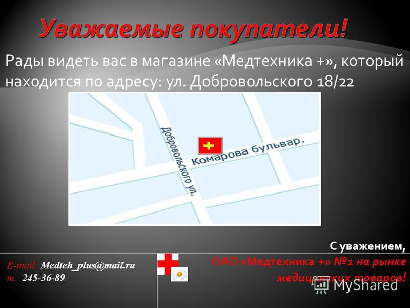 Рады видеть вас в магазине «Медтехника +», который находится по адресу: ул. Добровольского 18/22 С уважением, О АО «Медтехника +» 1 на рынке медицинских товаров ! E-mail: Medteh_plus@mail.ru т. 245-36-89