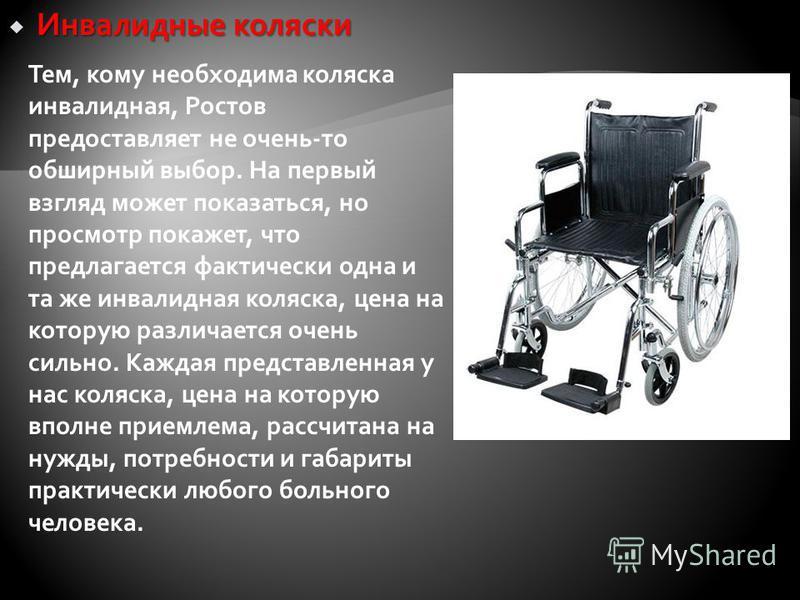Инвалидные коляски Инвалидные коляски Тем, кому необходима коляска инвалидная, Ростов предоставляет не очень-то обширный выбор. На первый взгляд может показаться, но просмотр покажет, что предлагается фактически одна и та же инвалидная коляска, цена