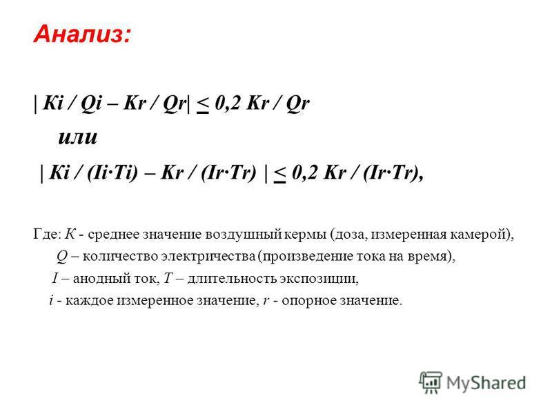 Анализ: | Кi / Qi – Kr / Qr| < 0,2 Kr / Qr или | Кi / (Ii·Ti) – Kr / (Ir·Tr) | < 0,2 Kr / (Ir·Tr), Где: К - среднее значение воздушный кермы (доза, измеренная камерой), Q – количество электричества (произведение тока на время), I – анодный ток, T – д