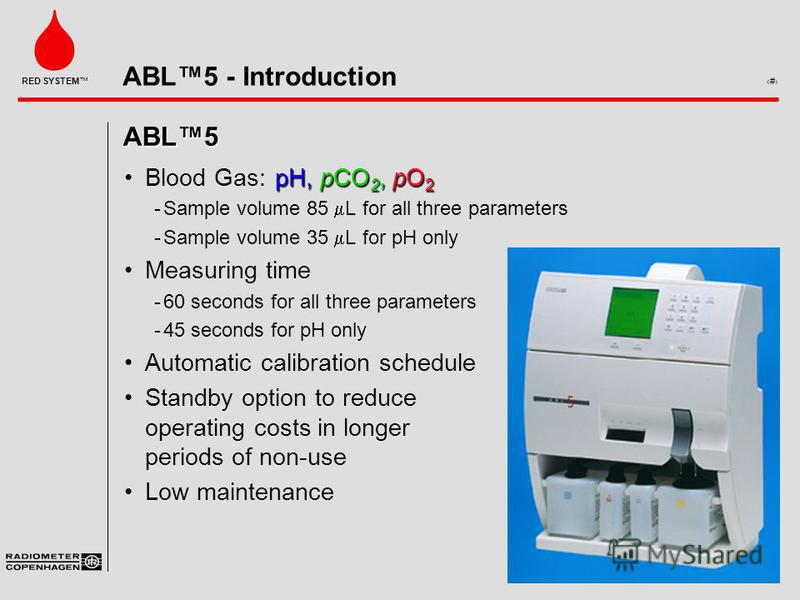 ABL5 - Introduction 1 RED SYSTEM ABL5 pH, pCO 2,pO 2Blood Gas:pH, pCO 2, pO 2 Sample volume 85 L for all three parameters Sample volume 35 L for pH only Measuring time 60 seconds for all three parameters 45 seconds for pH only Automatic calibrati