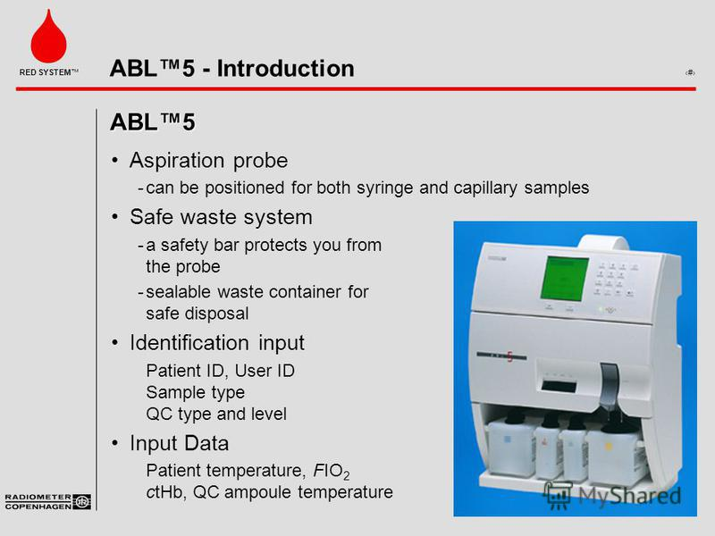 ABL5 - Introduction 2 RED SYSTEM ABL5 Aspiration probe can be positioned for both syringe and capillary samples Safe waste system a safety bar protects you from the probe sealable waste container for safe disposal Identification input Patient ID,