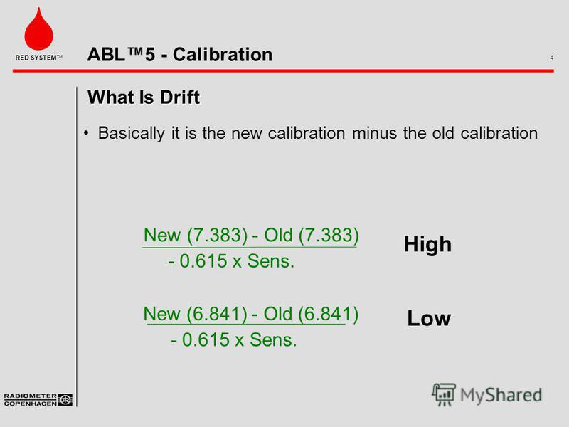ABL5 - Calibration 4 RED SYSTEM What Is Drift Basically it is the new calibration minus the old calibration New (7.383) - Old (7.383) - 0.615 x Sens. New (6.841) - Old (6.841) - 0.615 x Sens. High Low