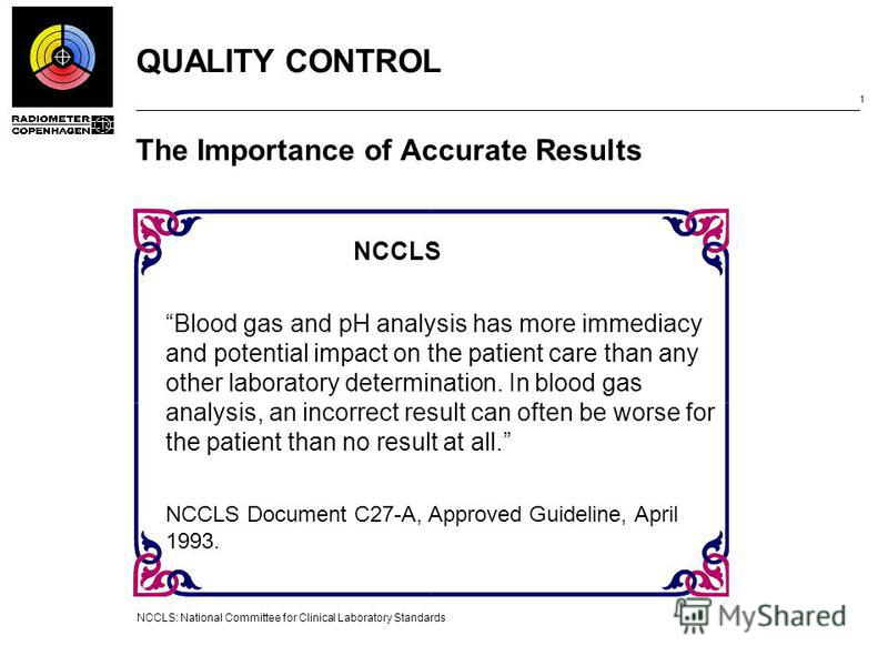 QUALITY CONTROL 1 The Importance of Accurate Results NCCLS: National Committee for Clinical Laboratory Standards NCCLS Blood gas and pH analysis has more immediacy and potential impact on the patient care than any other laboratory determination. In b