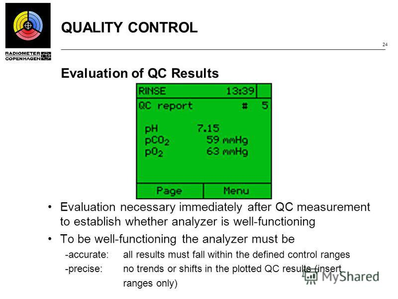 QUALITY CONTROL 24 Evaluation of QC Results Evaluation necessary immediately after QC measurement to establish whether analyzer is well-functioning To be well-functioning the analyzer must be ­accurate:all results must fall within the defined control