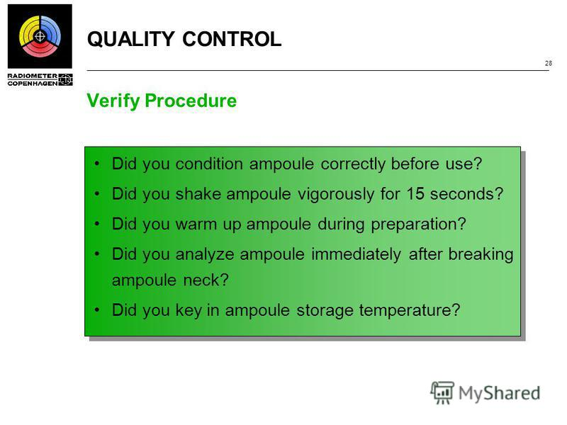 QUALITY CONTROL 28 Verify Procedure Did you condition ampoule correctly before use? Did you shake ampoule vigorously for 15 seconds? Did you warm up ampoule during preparation? Did you analyze ampoule immediately after breaking ampoule neck? Did you