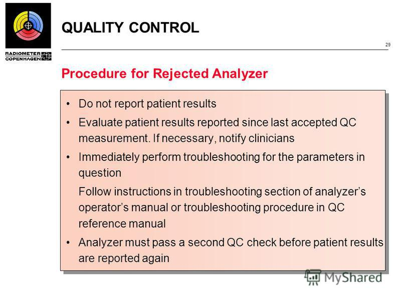 QUALITY CONTROL 29 Procedure for Rejected Analyzer Do not report patient results Evaluate patient results reported since last accepted QC measurement. If necessary, notify clinicians Immediately perform troubleshooting for the parameters in question