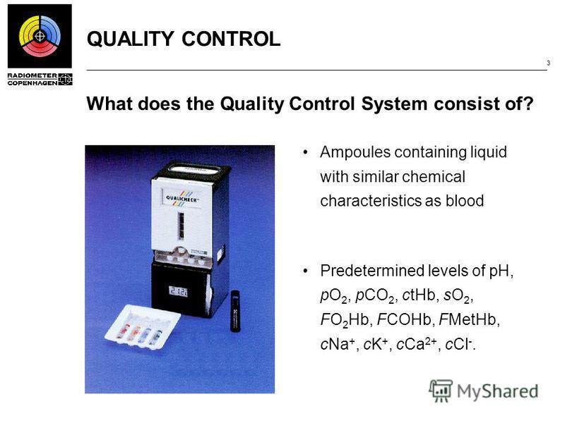 QUALITY CONTROL 3 What does the Quality Control System consist of? Ampoules containing liquid with similar chemical characteristics as blood Predetermined levels of pH, pO 2, pCO 2, ctHb, sO 2, FO 2 Hb, FCOHb, FMetHb, cNa +, cK +, cCa 2+, cCl -.