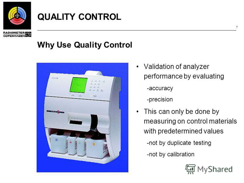 QUALITY CONTROL 7 Why Use Quality Control Validation of analyzer performance by evaluating ­accuracy ­precision This can only be done by measuring on control materials with predetermined values ­not by duplicate testing ­not by calibration