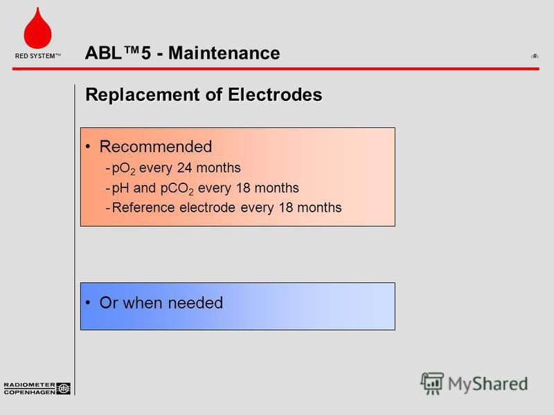ABL5 - Maintenance 8 RED SYSTEM Replacement of Electrodes Recommended ­pO 2 every 24 months ­pH and pCO 2 every 18 months ­Reference electrode every 18 months Or when needed