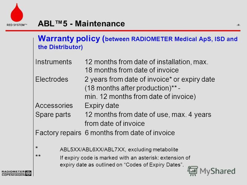 ABL5 - Maintenance 9 RED SYSTEM Warranty policy ( between RADIOMETER Medical ApS, ISD and the Distributor) Instruments12 months from date of installation, max. 18 months from date of invoice Electrodes2 years from date of invoice* or expiry date (18
