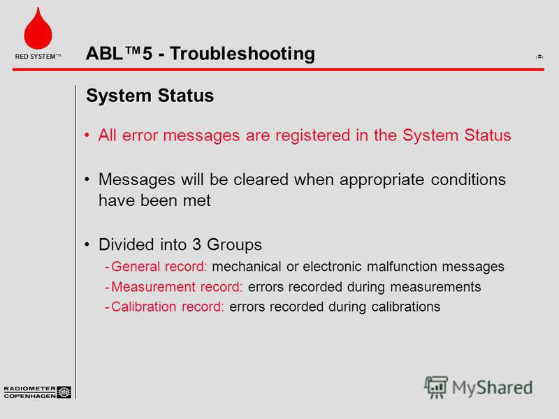 ABL5 - Troubleshooting 3 RED SYSTEM System Status All error messages are registered in the System Status Messages will be cleared when appropriate conditions have been met Divided into 3 Groups ­General record: mechanical or electronic malfunction me