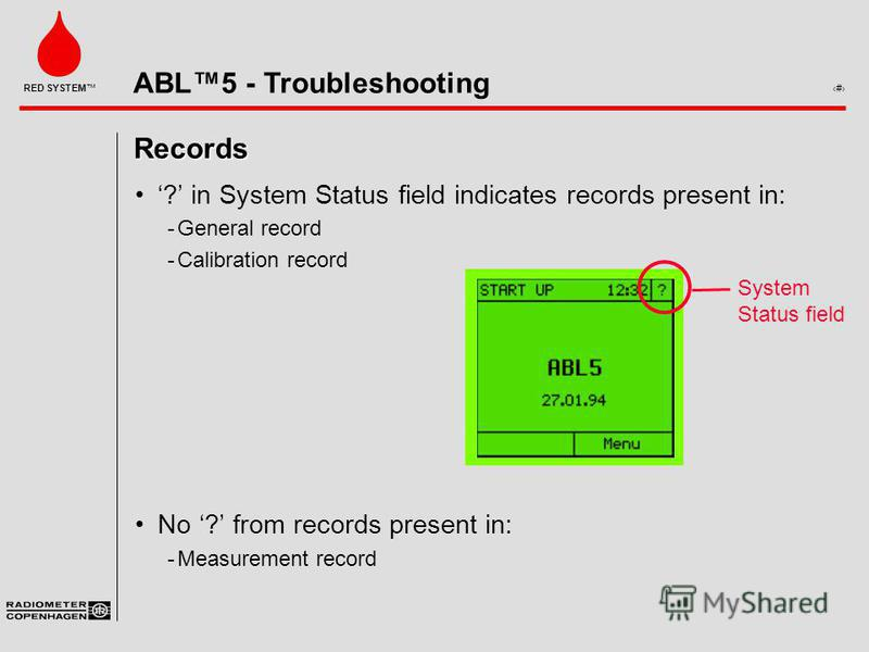ABL5 - Troubleshooting 4 RED SYSTEM Records ? in System Status field indicates records present in: ­General record ­Calibration record No ? from records present in: ­Measurement record System Status field