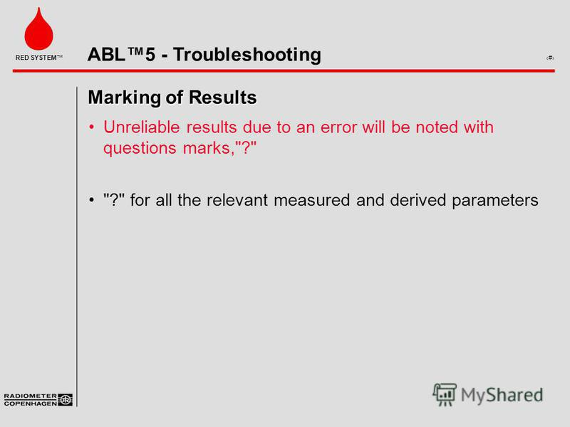 ABL5 - Troubleshooting 7 RED SYSTEM Marking of Results Unreliable results due to an error will be noted with questions marks,? ? for all the relevant measured and derived parameters