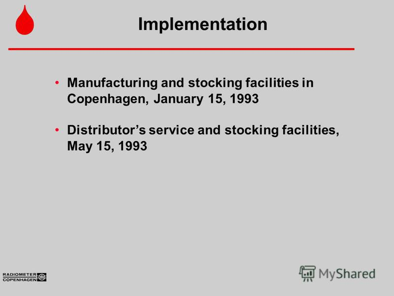 Manufacturing and stocking facilities in Copenhagen, January 15, 1993 Distributors service and stocking facilities, May 15, 1993 Implementation