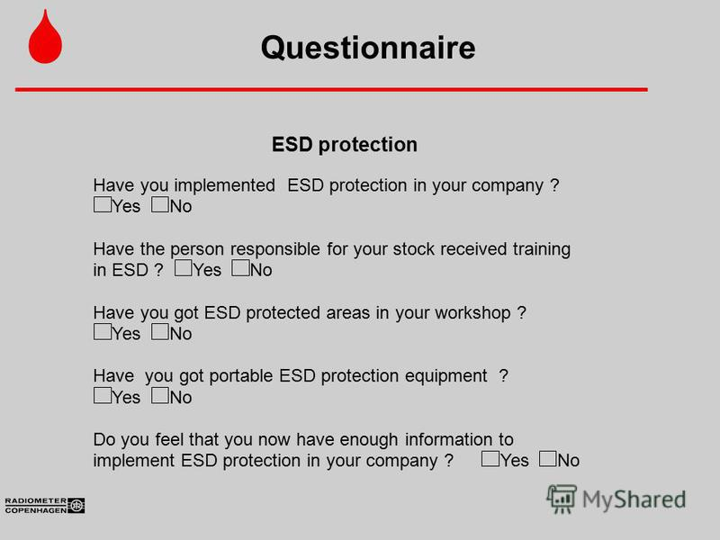 Questionnaire ESD protection Have you implemented ESD protection in your company ? YesNo Have the person responsible for your stock received training in ESD ?YesNo Have you got ESD protected areas in your workshop ? YesNo Have you got portable ESD pr