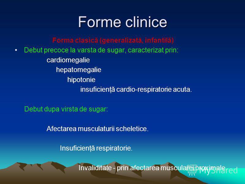 Forme clinice Forma clasică (generalizată, infantilă) Debut precoce la varsta de sugar, caracterizat prin: cardiomegalie hepatomegalie hipotonie insuficienţă cardio-respiratorie acuta. Debut dupa virsta de sugar: Afectarea musculaturii scheletice. In