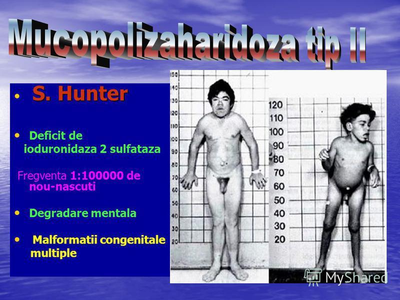 S. Hunter S. Hunter Deficit de ioduronidaza 2 sulfataza Fregventa 1:100000 de nou-nascuti Degradare mentala Malformatii congenitale multiple