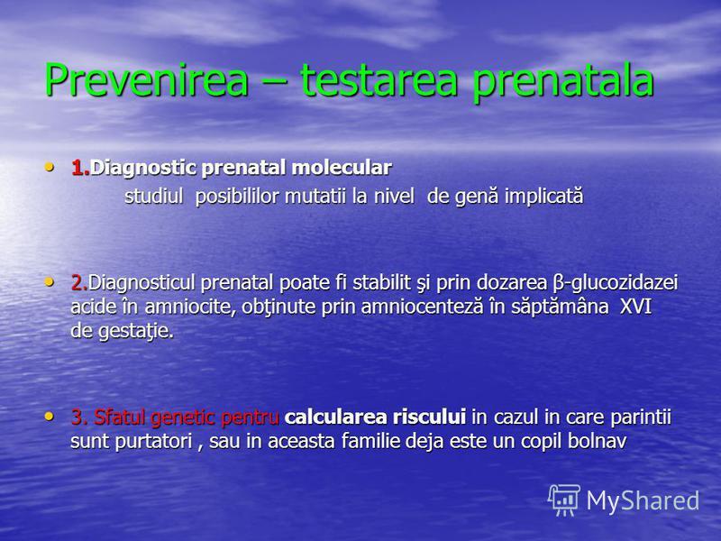 Prevenirea – testarea prenatala 1.Diagnostic prenatal molecular 1.Diagnostic prenatal molecular studiul posibililor mutatii la nivel de genă implicată studiul posibililor mutatii la nivel de genă implicată 2.Diagnosticul prenatal poate fi stabilit şi