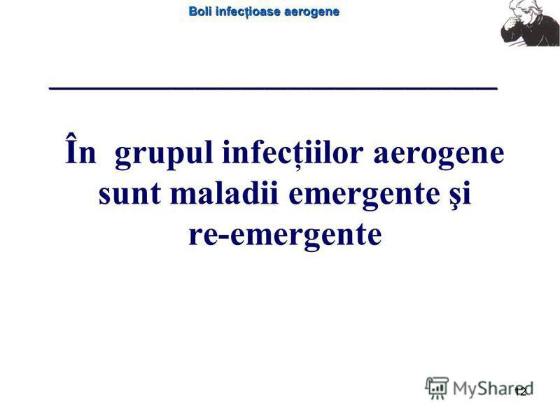 Boli infecţioase aerogene 12 În grupul infecţiilor aerogene sunt maladii emergente şi re-emergente __________________________________________________________