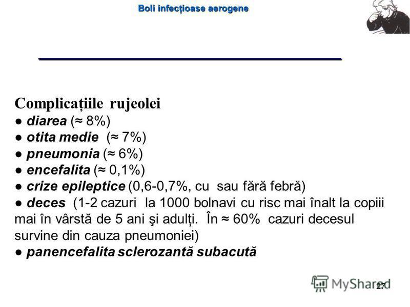 Boli infecţioase aerogene 27 Complicaţiile rujeolei diarea ( 8%) otita medie ( 7%) pneumonia ( 6%) encefalita ( 0,1%) crize epileptice (0,6-0,7%, cu sau fără febră) deces (1-2 cazuri la 1000 bolnavi cu risc mai înalt la copiii mai în vârstă de 5 ani