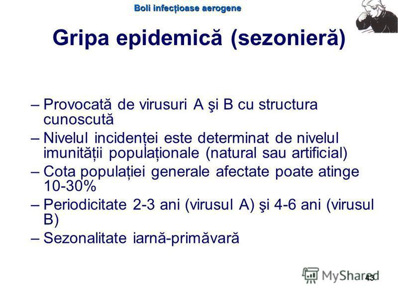 Boli infecţioase aerogene 43 Gripa epidemică (sezonieră) – –Provocată de virusuri A şi B cu structura cunoscută – –Nivelul incidenţei este determinat de nivelul imunităţii populaţionale (natural sau artificial) – –Cota populaţiei generale afectate po