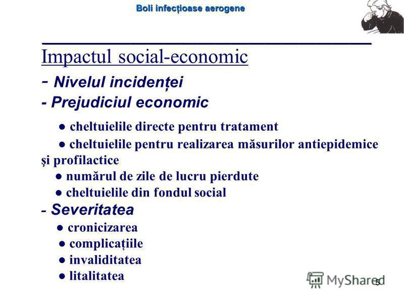 Boli infecţioase aerogene 5 Impactul social-economic - Nivelul incidenţei - Prejudiciul economic cheltuielile directe pentru tratament cheltuielile pentru realizarea măsurilor antiepidemice şi profilactice numărul de zile de lucru pierdute cheltuieli