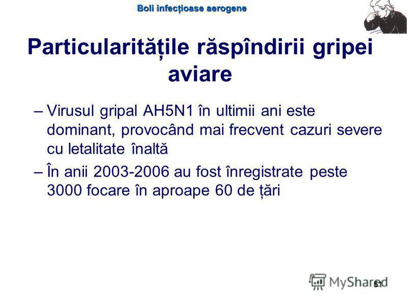 Boli infecţioase aerogene 51 Particularităţile răspîndirii gripei aviare – –Virusul gripal AH5N1 în ultimii ani este dominant, provocând mai frecvent cazuri severe cu letalitate înaltă – –În anii 2003-2006 au fost înregistrate peste 3000 focare în ap