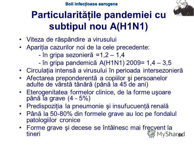 Boli infecţioase aerogene 54 Particularităţile pandemiei cu subtipul nou A(H1N1) Viteza de răspândire a virusului Apariţia cazurilor noi de la cele precedente: - în gripa sezonieră =1,2 – 1,4 - în gripa pandemică A(H1N1) 2009= 1,4 – 3,5 Circulaţia in