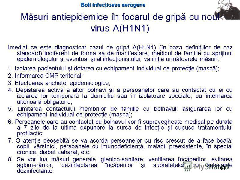 Boli infecţioase aerogene 61 Măsuri antiepidemice în focarul de gripă cu noul virus A(H1N1) Imediat ce este diagnosticat cazul de gripă A(H1N1) (în baza definiţiilor de caz standard) indiferent de forma sa de manifestare, medicul de familie cu spriji