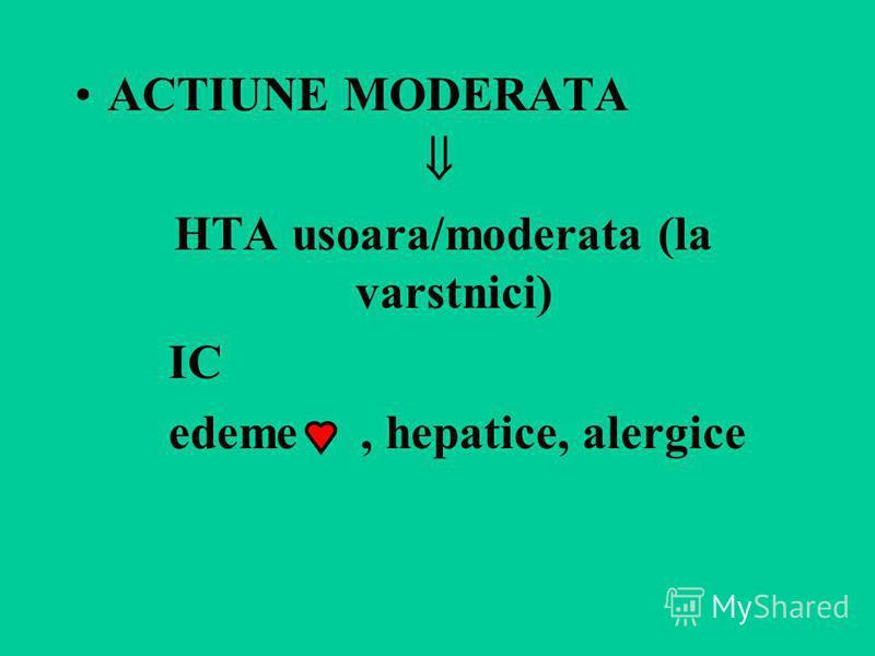 ACTIUNE MODERATA HTA usoara/moderata (la varstnici) IC edeme, hepatice, alergice