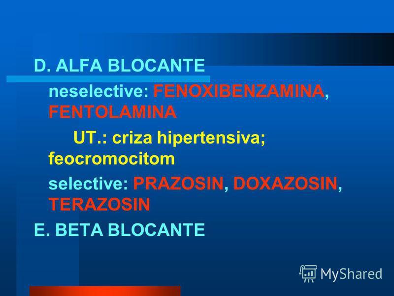 D. ALFA BLOCANTE neselective: FENOXIBENZAMINA, FENTOLAMINA UT.: criza hipertensiva; feocromocitom selective: PRAZOSIN, DOXAZOSIN, TERAZOSIN E. BETA BLOCANTE