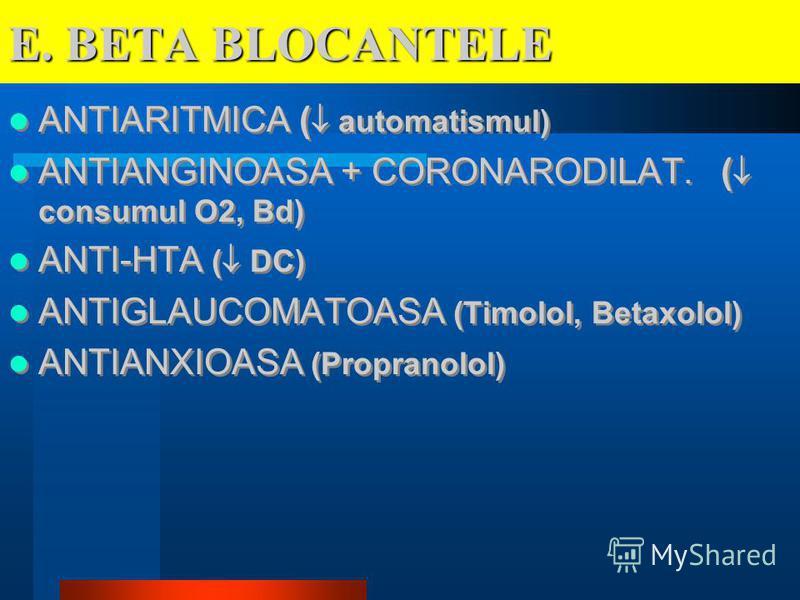 E. BETA BLOCANTELE ANTIARITMICA ( automatismul) ANTIANGINOASA + CORONARODILAT. ( consumul O2, Bd) ANTI-HTA ( DC) ANTIGLAUCOMATOASA (Timolol, Betaxolol) ANTIANXIOASA (Propranolol) ANTIARITMICA ( automatismul) ANTIANGINOASA + CORONARODILAT. ( consumul