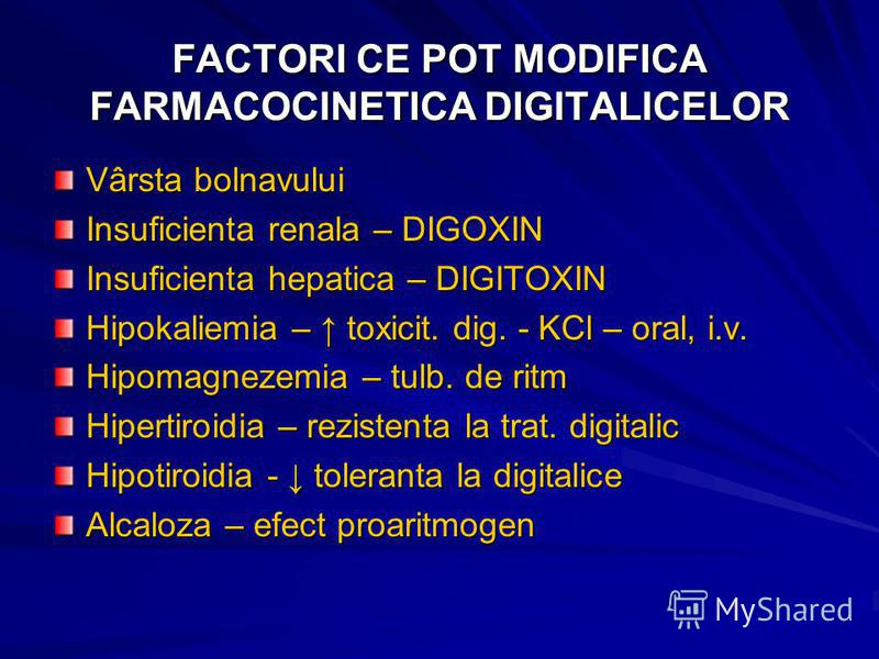 FACTORI CE POT MODIFICA FARMACOCINETICA DIGITALICELOR Vârsta bolnavului Insuficienta renala – DIGOXIN Insuficienta hepatica – DIGITOXIN Hipokaliemia – toxicit. dig. - KCl – oral, i.v. Hipomagnezemia – tulb. de ritm Hipertiroidia – rezistenta la trat.